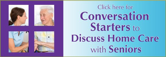 Click here for Conversation Starters to Discuss Home Care with Seniors